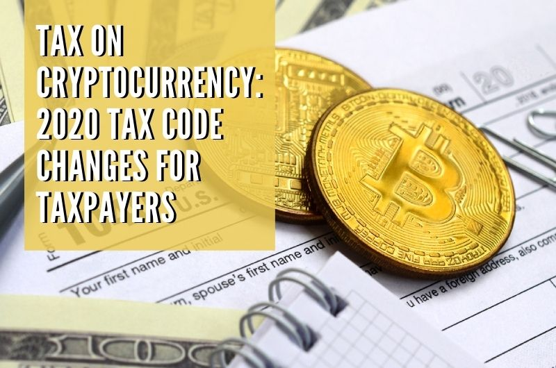 Tax on Cryptocurrency: 2020 Tax Code Changes for United States Taxpayers
